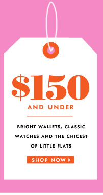 $150 and under. bright wallets, classic watches and the chicest of little flats. shop now.