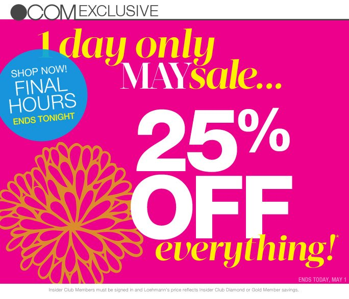 always free shipping  on all orders over $1OO*  .com exclusive Shop now! Final hours Ends tonight  1 day only maysale... 25% off Everything!* Ends Today, may 1  hurry! order by noon today and have it in time for mother's day  Sunday, May 12th Celebrate mom  Insider Club Members must be signed in and Loehmann's price reflects Insider Club Diamond or Gold Member savings.  *25% OFF entire purchase PROMOTIONAL OFFER IS VALID May 2, 2013 until 2:59am et online only.  Free shipping offer applies on orders of $100 or more, prior to sales tax and after any applicable discounts, only for standard shipping to one single address in the Continental US per order. Enter promo code MAYSALE25 at checkout to recieve 25% off entire purchase promotional offer. Offer not valid in store or on previous purchases and excludes hair care products, the purchase of Gift Cards and  Insider Club Membership fee. Cannot be used in conjunction with employee discount, any other coupon or promotion. No discount will be taken on Chanel, Hermes, Prada, Valentino, Carlos Falchi, Versace, D&G, Lanvin, Dolce & Gabbana, Judith Leiber, Casadei, Chloe, Yves Saint Laurent, Bottega Veneta, Sergio Rossi, & Jimmy Choo handbags; Chanel, Gucci, Hermes, D&G, Valentino, & Ferragamo watches; and all designer jewelry in department 28. Discount may not be applied towards taxes, shipping &  handling. Quantities are limited, exclusions may apply. Please see sales loehmanns.com for details. Void in states where prohibited by law, no cash value except where prohibited, then the cash value is 1/100. Returns and exchanges are subject to Returns/Exchange Policy Guidelines. 2013  †Standard text message & data charges apply. Text STOP to opt out or HELP for help. For the terms and conditions of the Loehmann's text message program, please visit http://pgminf.com/loehmanns.html or call 1-877-471-4885 for more information.