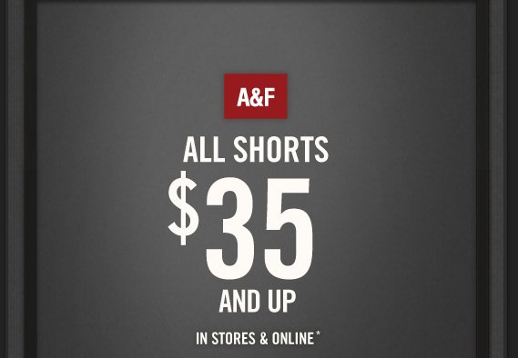 A&F     ALL SHORTS     $35     AND UP     IN STORES & ONLINE*