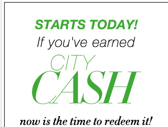 Starting Tomorrow: REDEEM YOUR CITY CASH. Now through 5/6!