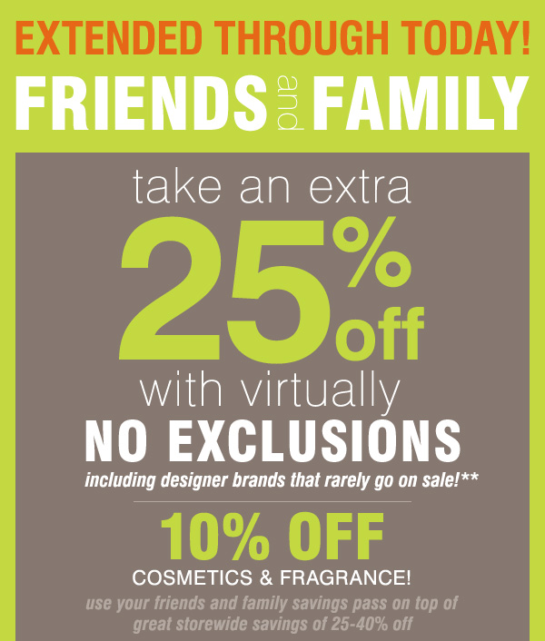 EXTENDED THROUGH TODAY! FRIENDS and FAMILY take an extra 25% off with virtually no exclusions, including designer brands that rarely go on sale!** 10% off cosmetics & fragrance!