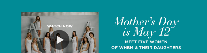 Mother's Day is May 12      Meet five women of WHBM & their daughters     Watch Now