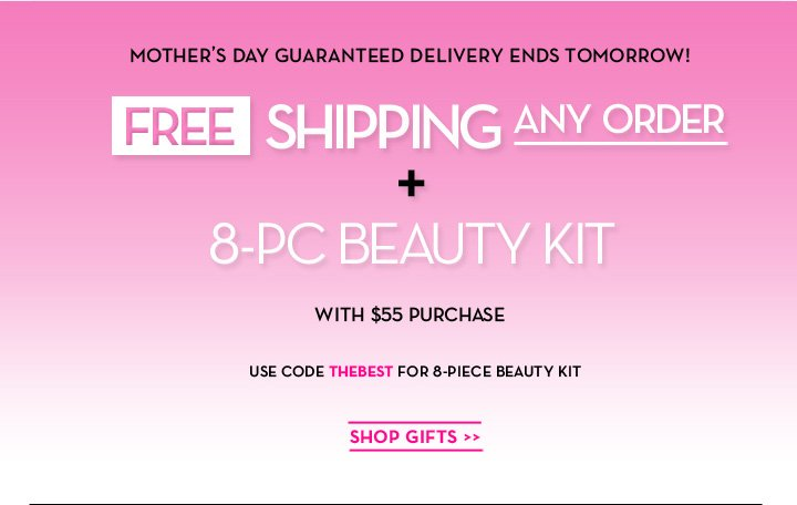 MOTHER'S DAY GUARANTEED DELIVERY ENDS TOMORROW! FREE SHIPPING ANY ORDER + 8-PC BEAUTY KIT WITH $55 PUCHASE. USE CODE THEBEST FOR 8-PIECE BEAUTY KIT. SHOP GIFTS.