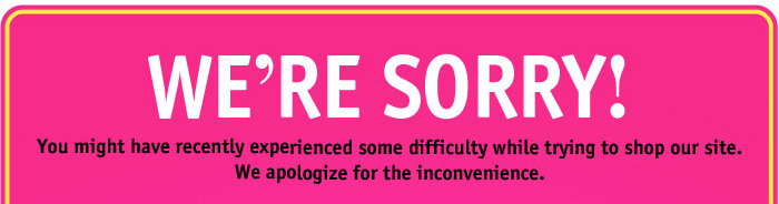 WE'RE SORRY! You might have  experienced difficulty while trying to shop our site.