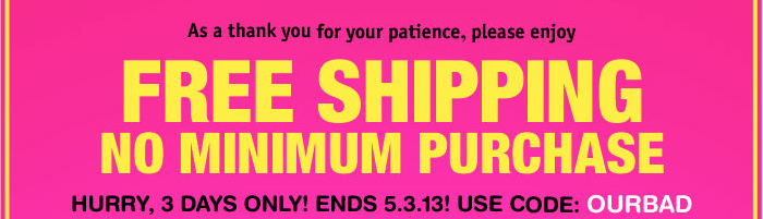As a thank you for you  patience, please enjoy FREE SHIPPING NO MINIMUM PURCHASE