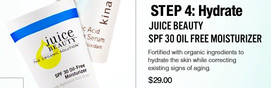 Step 4: Hydrate  Juice Beauty SPF 30 Oil Free Moisturizer 100% Natural, Certified Organic, Paraben-free Fortified with organic ingredients to hydrate the skin while correcting existing signs of aging.  $29 Shop Now>>