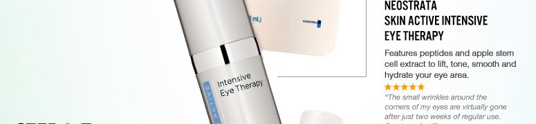 "Step 2: Nurse Your Eye Area  NeoStrata Skin Active Intensive Eye Therapy Features peptides and apple stem cell extract to lift, tone, smooth and hydrate your eye area. ""The small wrinkles around the corners of my eyes are virtually gone after just two weeks of regular use. Great product!"" –From Lakeville, MN $75 Shop Now>>"