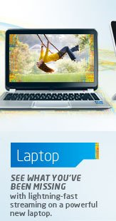 LAPTOP See what you've been missing with lightning-fast streaming on a powerful new laptop.