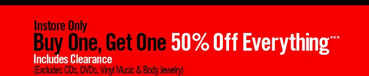 INSTORE ONLY - BUY ONE, GET ONE 50% OFF EVERYTHING*** INCLUDES CLEARANCE (EXCLUDES CDS, DVDS, VINYL MUSIC & BODY JEWELRY)