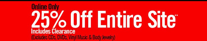 ONLINE ONLY - 25% OFF ENTIRE SITE** INCLUDES CLEARANCE (EXCLUDES CDS, DVDS, VINYL MUSIC & BODY JEWELRY)
