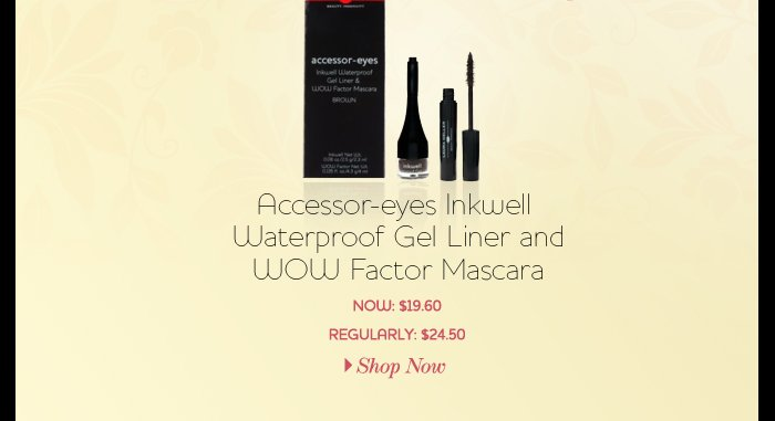 Accessor-eyes             Inkwell Waterproof Gel Liner and WOW Factor Mascara - NOW: $19.60 - REGULARLY: 24.50