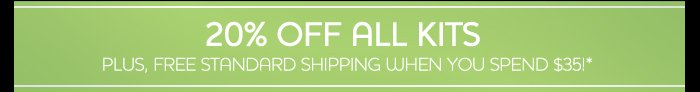 20% OFF ALL KITS PLUS, FREE STANDARD SHIPPING WHEN YOU SPEND $35!*