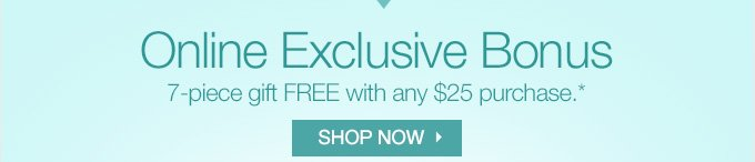 Online Exclusive Bonus. 7-piece gift FREE with any $25 purchase.* SHOP NOW.