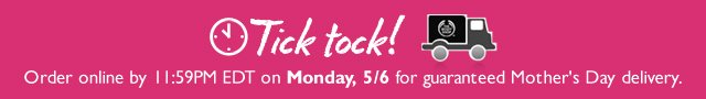 Tick tock! Order online by 11:59PM EDT on Monday, 5/6 for guaranteed Mother's Day delivery.
