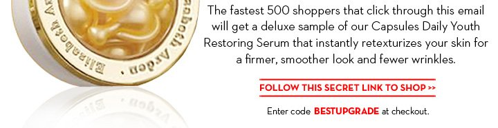 The fastest 500 shoppers that click through this email will get a deluxe sample of our Capsules Daily Youth Restoring Serum that instantly retexturizes your skin for a firmer, smoother look and fewer wrinkles. FOLLOW THIS SECRET LINK TO SHOP. Enter code BESTUPGRADE at checkout.