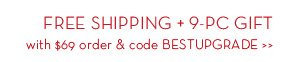 FREE SHIPPING + 9-PC GIFT with $69 order & code BESTUPGRADE.