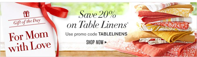 GIFT OF THE DAY - FOR MOM WITH LOVE - SAVE 20% ON TABLE LINENS* - USE PROMO CODE TABLELINENS - SHOP NOW