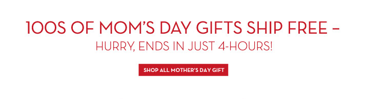 100S OF MOM'S DAY GIFTS SHIP FREE - HURRY, ENDS IN JUST 4-HOURS! SHOP ALL MOTHER'S DAY GIFT.