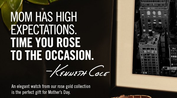 MOM HAS HIGH EXPECTATIONS. TIME YOU ROSE TO THE OCCASION. -Kenneth Cole