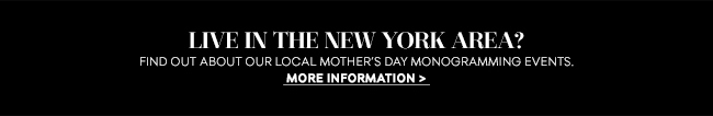Live in the New York area? Find out about our local Mother's Day monogramming events.