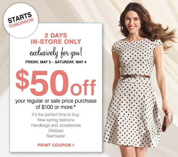 STARTS TOMORROW 2 DAYS IN-STORE ONLY Exclusively for you! Friday, May 3 - Saturday, May 4 $50 off your regular or sale price purchase of $100 or more.* It's the perfect time to buy: New spring fashions Sandals Handbags and accessories Dresses Swimwear Print coupon