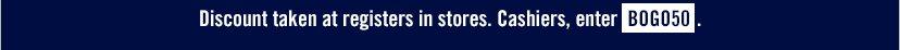 Discount taken at registers in stores. Cashiers, enter BOGO50.