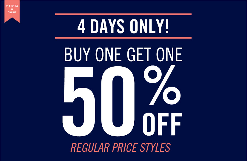 IN STORES & ONLINE | 4 DAYS ONLY! | BUY ONE GET ONE 50% OFF | REGULAR PRICE STYLES