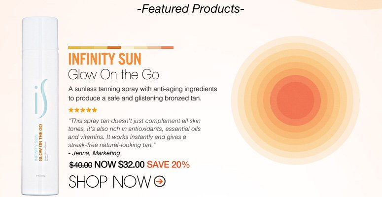 "Shopper's Choice Infinity Sun – Glow On the Go  A sunless tanning spray with anti-aging ingredients to produce a safe and glistening bronzed tan. ""Love this self-tanning spray. I can do it myself and it never leaves streaks. It dry's fast and leaves a great tan."" – San Clemente, CA $40.00 NOW $32.00 SAVE 20% Shop Now>>"