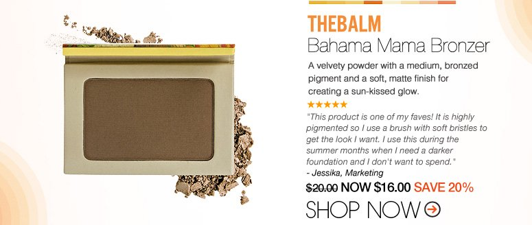 "theBalm - Bahama Mama Bronzer A velvety powder with a medium, bronzed pigment and a soft, matte finish for a sun-kissed glow. ""I love the pigmentation of this toner and how you can build up its intensity, plus it has amazing packaging! LOVE LOVE LOVE!"" – Bell, CA $20.00 NOW $16.00 SAVE 20% Shop Now>>"