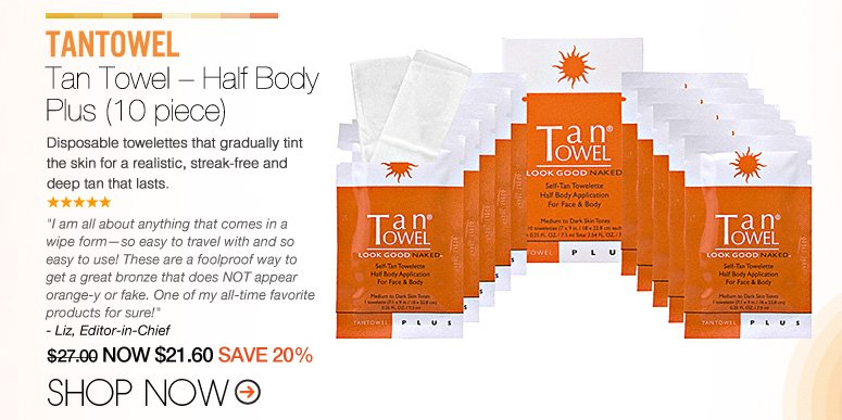 "Shopper's Choice TanTowel – Tan Towel – Half Body Plus Disposable towelettes that gradually tint the skin for a realistic-looking, streak-free tan that lasts.  ""They are addicting! The best thing I've used!"" – Davie, FL $27.00 NOW $21.60 SAVE 20% Shop Now>>"