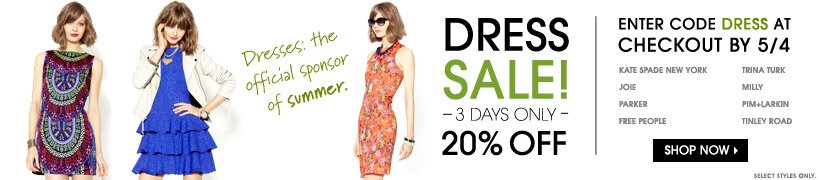 Dresses: the official sponsor of summer. DRESS SALE! 3 DAYS ONLY. 20% OFF. ENTER CODE DRESS AT CHECKOUT BY 5/4. SHOP NOW