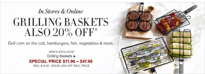 In Stores & Online - GRILLING BASKETS ALSO 20% OFF* Grill corn on the cob, hamburgers, fish, vegetables & more. -- NEW & EXCLUSIVE - Grilling Baskets - SPECIAL PRICE $11.96 – $47.96  (REG. $14.95 – $74.80, 20% OFF REG. PRICE)