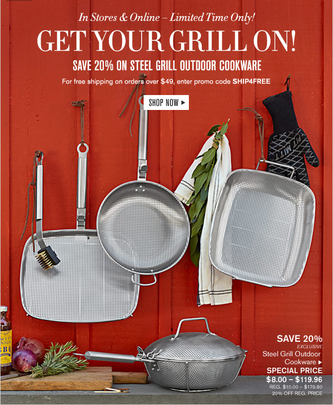 In Stores & Online – Limited Time Only! - GET YOUR GRILL ON! - SAVE 20% ON STEEL GRILL OUTDOOR COOKWARE - For free shipping on orders over $49, enter promo code SHIP4FREE - SHOP NOW