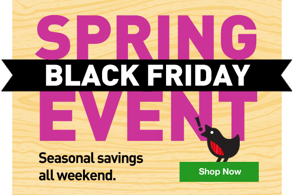 Spring Black Friday Event. Seasonal savings all weekend. Shop Now