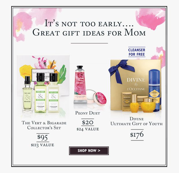 It's not too early…. Great gift ideas for Mom. Peony Duet $20 ($24 Value), The Vert & Bigarade Collector's Set $95 ($113 Value), Divine Ultimate Gift of Youth $176 Cleanser for FREE
