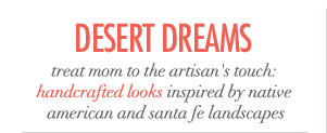 Desert Dreams - treat mom to the artisan's touch: handcrafted looks inspired by native american and santa fe landscapes