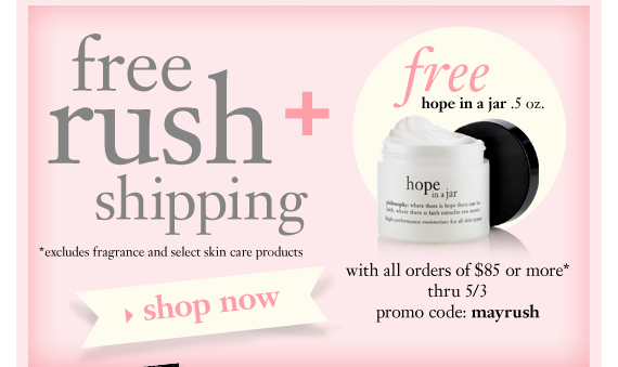 free rush shipping excludes fragrance and select skin care products + free hope in a jar .5 oz. with all orders of $85 or more* thru 5/3 promo code: mayrush
