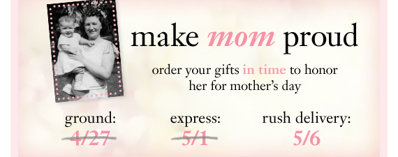 make mom proud order your gifts in time to honor her for mother's day rush delivery: 5/6