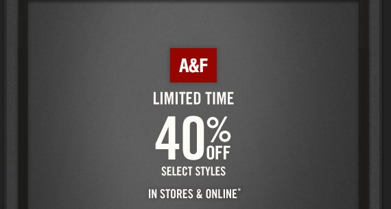 A&F     LIMITED TIME     40% OFF     SELECT STYLES     IN STORES & ONLINE*