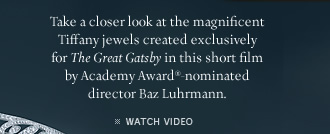 "Take a closer look at the magnificent Tiffany jewels created exclusively for ""The Great Gatsby"" in this short film by Academy Award®-nominated director Baz Luhrmann. - WATCH VIDEO"