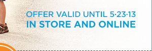OFFER VALID UNTIL 5.23.13 IN STORE AND ONLINE