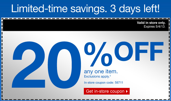 Limited-time savings. 3 days  left! 20% off any one item. Exclusions apply.† In store only.  Expires 5/4/13. In-store coupon code: 58711. Get in-store  coupon.