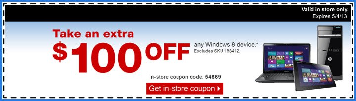 Take an  extra $100 off any Windows 8 device.* Excludes SKU 188412. Valid in  store only. Expires 5/4/13. In-store coupon code: 54669. Get in-store  coupon.
