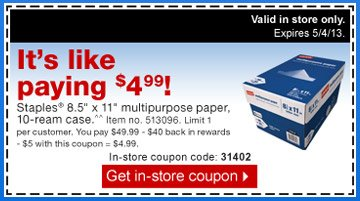 It is  like paying $4.99! Staples 8.5 inch x 11 inch multipurpose paper,  10-ream case.^^ Item no. 513096. Limit 1 per customer. You pay $49.99 -  $40 back in rewards - $5 with this coupon = $4.99. Valid in store only.  Expires 5/4/13. In-store coupon code: 31402. Get in-store  coupon.