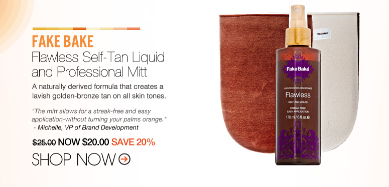 Fake bake - Flawless Self-Tan Liquid and Professional Mitt A naturally derived formula that creates a lavish golden-bronze tan on all skin tones. $25.00 NOW $20 SAVE 20% Shop Now>>