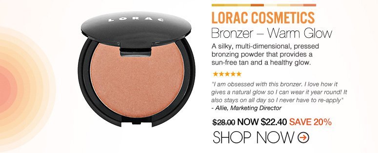 """LORAC Cosmetics – Bronzer – Warm Glow A silky, multi-dimensional, pressed bronzing powder that provides a sun-free tan and a healthy glow. """"A great product that gives a natural glow and stays on all day without breaking my face like most bronzers do. I love it."""" – Richmond Hill. NY $28.00 NOW $22.40 SAVE 20% Shop Now>>"""