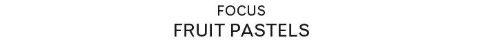 Focus | Fruit Pastels