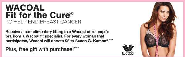 THE ULTIMATE BRA FIT EVENT Are you wearing the right size bra? Wacoal Fit for the Cure(R) to help end breast cancer Receive a complimentary fitting in a Wacoal or b.tempt'd bra from a Wacoal fit specialist at a Wacoal Fit for the Cure(R) event. For every woman that participates, Wacoal will donate $2 to Susan G. Komen(R) for breast cancer research and community outreach programs.*** Free gift! Receive a pink & apricot tote bag with a Wacoal purchase of $80 or more.****