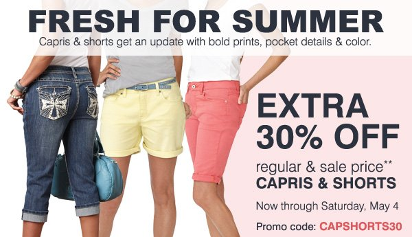 FRESH FOR SUMMER Capris & shorts get an update with bold prints, pocket details & color. CAPRIS & SHORTS EXTRA 30% OFF regular & sale prices** Now through Saturday, May 4 Promo code: CAPSHORTS30