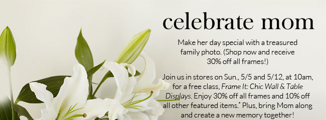 CELEBRATE MOM - Make her day special with a treasured family photo. (Shop now and receive 30% off all frames!) Join us in stores on Sun., 5/5 and 5/12, at 10am, for a free class, Frame It: Chic Wall & Table Displays. Enjoy 30% off all frames and 10% off all other featured items.* Plus, bring Mom along and create a new memory together!
